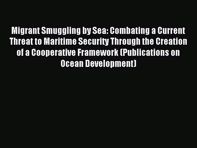 Read Migrant Smuggling by Sea: Combating a Current Threat to Maritime Security Through the