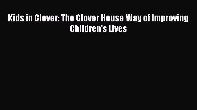 Download Kids in Clover: The Clover House Way of Improving Children's Lives PDF Free