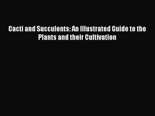 Download Cacti and Succulents: An Illustrated Guide to the Plants and their Cultivation PDF