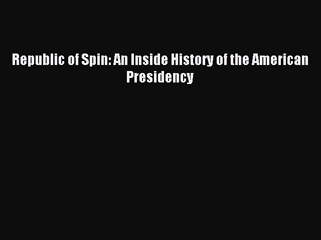 Read Republic of Spin: An Inside History of the American Presidency Ebook Free