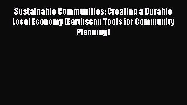 Read Sustainable Communities: Creating a Durable Local Economy (Earthscan Tools for Community