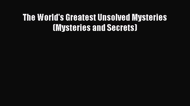 Download The World's Greatest Unsolved Mysteries (Mysteries and Secrets) Ebook Free