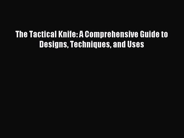 PDF The Tactical Knife: A Comprehensive Guide to Designs Techniques and Uses Free Books