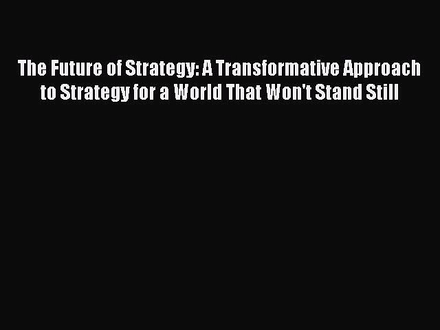 [Read book] The Future of Strategy: A Transformative Approach to Strategy for a World That