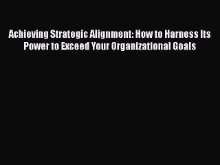 [Read book] Achieving Strategic Alignment: How to Harness Its Power to Exceed Your Organizational