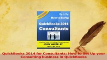 Read  QuickBooks 2014 for Consultants How to Set Up your Consulting business in QuickBooks Ebook Free