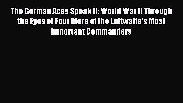Read The German Aces Speak II: World War II Through the Eyes of Four More of the Luftwaffe's