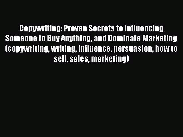 Read Copywriting: Proven Secrets to Influencing Someone to Buy Anything and Dominate Marketing