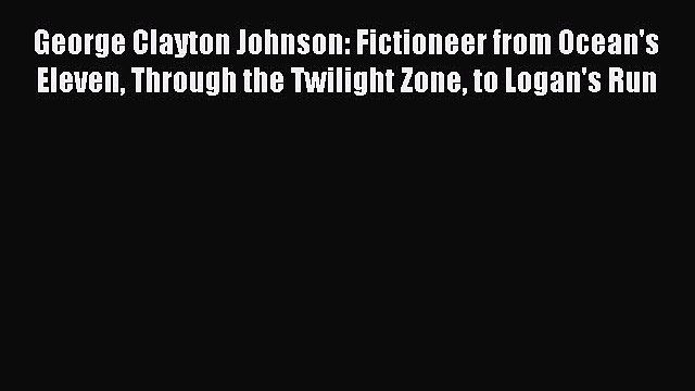 Read George Clayton Johnson: Fictioneer from Ocean's Eleven Through the Twilight Zone to Logan's
