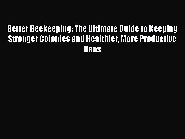 Read Better Beekeeping: The Ultimate Guide to Keeping Stronger Colonies and Healthier More