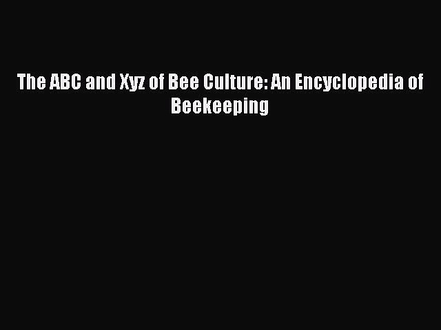 Download The ABC and Xyz of Bee Culture: An Encyclopedia of Beekeeping  Read Online