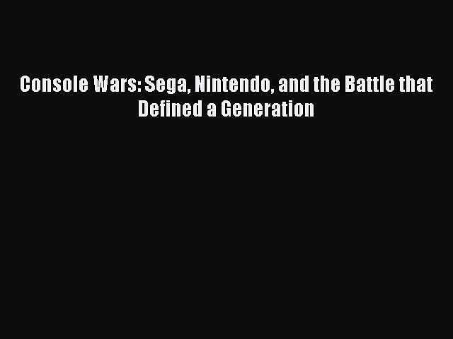 Download Console Wars: Sega Nintendo and the Battle that Defined a Generation Ebook Free