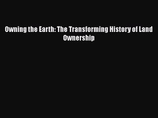 Read Owning the Earth: The Transforming History of Land Ownership PDF Free