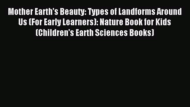 Read Mother Earth's Beauty: Types of Landforms Around Us (For Early Learners): Nature Book