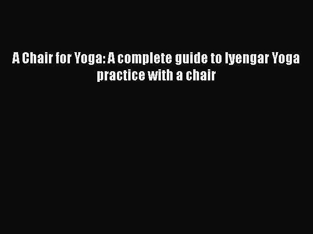 Read A Chair for Yoga: A complete guide to Iyengar Yoga practice with a chair Ebook Free