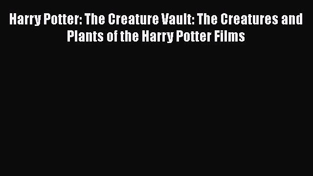 PDF Harry Potter: The Creature Vault: The Creatures and Plants of the Harry Potter Films  Read