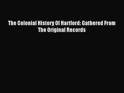 Read The Colonial History Of Hartford: Gathered From The Original Records Ebook Free