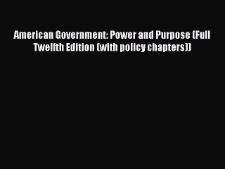 Read American Government: Power and Purpose (Full Twelfth Edition (with policy chapters)) Ebook