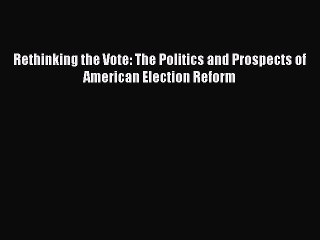 Download Rethinking the Vote: The Politics and Prospects of American Election Reform PDF Free