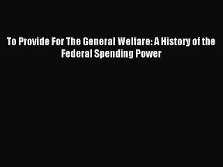 Read To Provide For The General Welfare: A History of the Federal Spending Power Ebook Free
