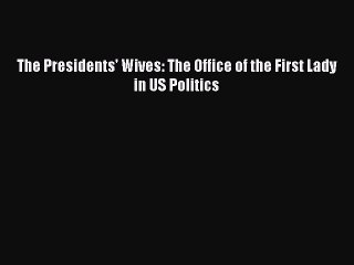 Download The Presidents' Wives: The Office of the First Lady in US Politics PDF Free