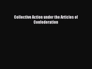 Read Collective Action under the Articles of Confederation Ebook Free
