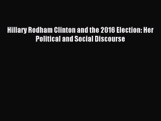 Read Hillary Rodham Clinton and the 2016 Election: Her Political and Social Discourse PDF Online