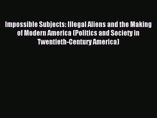 Read Impossible Subjects: Illegal Aliens and the Making of Modern America (Politics and Society