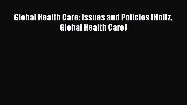 PDF Global Health Care: Issues and Policies (Holtz Global Health Care) Read Online