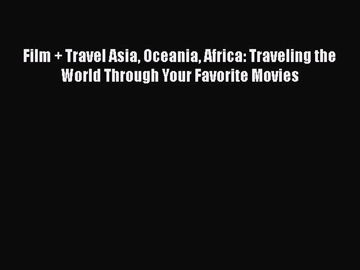 Read Film + Travel Asia Oceania Africa: Traveling the World Through Your Favorite Movies Ebook