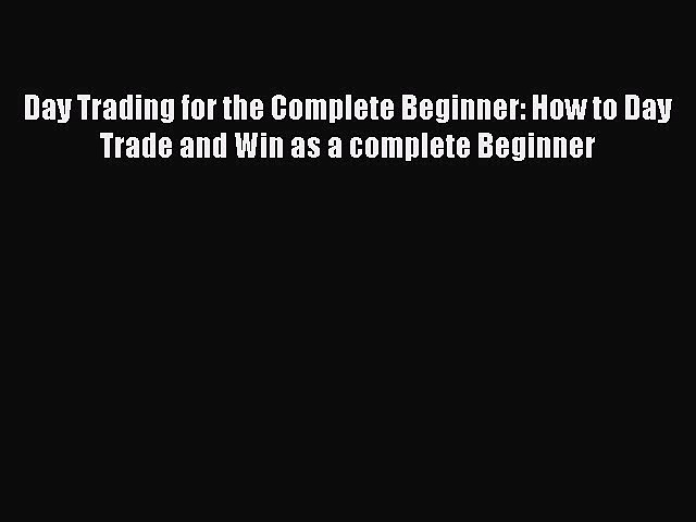 Read Day Trading for the Complete Beginner: How to Day Trade and Win as a complete Beginner