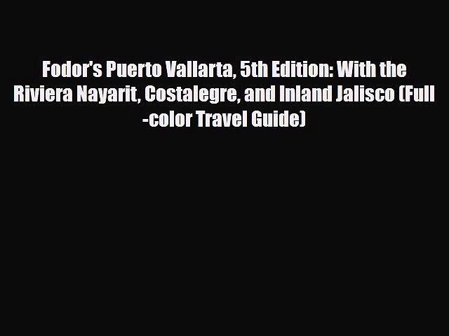PDF Fodor's Puerto Vallarta 5th Edition: With the Riviera Nayarit Costalegre and Inland Jalisco