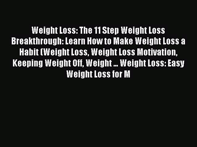 [PDF] Weight Loss: The 11 Step Weight Loss Breakthrough: Learn How to Make Weight Loss a Habit