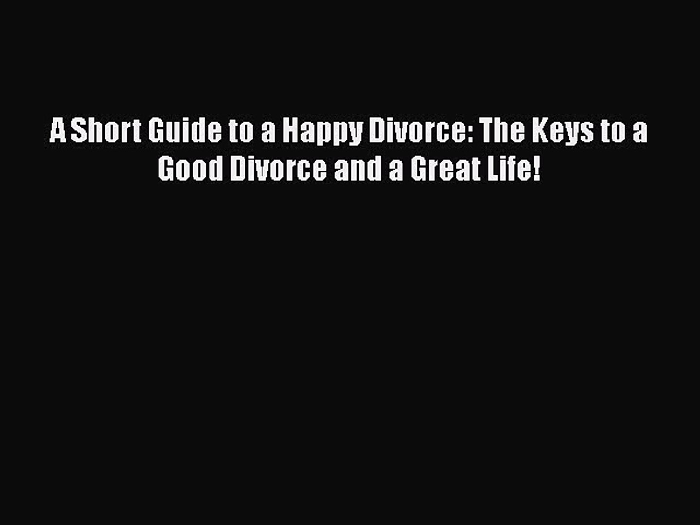 [PDF] A Short Guide to a Happy Divorce: The Keys to a Good Divorce and a Great Life! [Download]