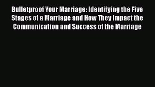 [PDF] Bulletproof Your Marriage: Identifying the Five Stages of a Marriage and How They Impact
