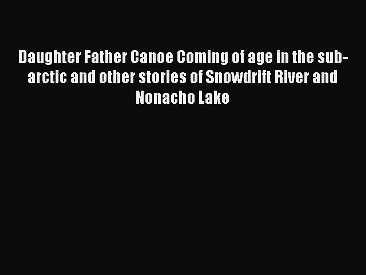Daughter Father Canoe Coming of age in the sub-arctic and other stories of Snowdrift River and Nonacho Lake