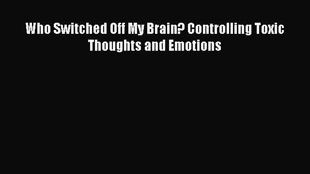 Read Who Switched Off My Brain? Controlling Toxic Thoughts and Emotions Ebook Online