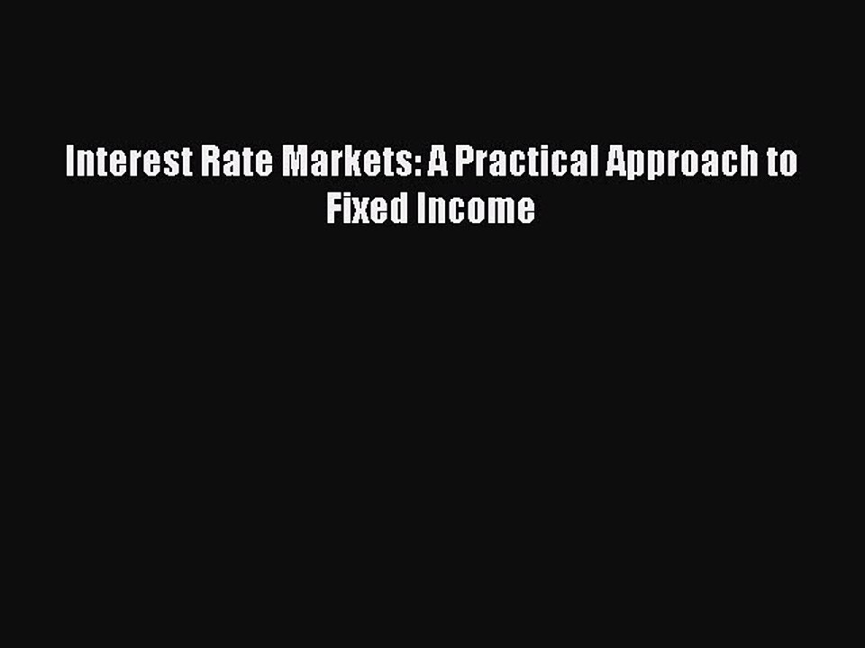 Interest Rate Markets A Practical Approach to Fixed Income