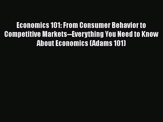 From Consumer Behavior to Competitive Markets--Everything You Need to Know About Economics Economics 101