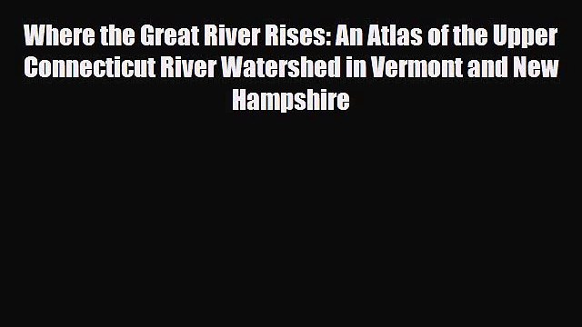 PDF Where the Great River Rises: An Atlas of the Upper Connecticut River Watershed in Vermont