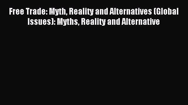 Read Free Trade: Myth Reality and Alternatives (Global Issues): Myths Reality and Alternative