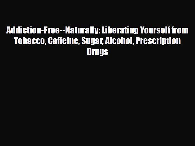 Read ‪Addiction-Free–Naturally: Liberating Yourself from Tobacco Caffeine Sugar Alcohol Prescription‬