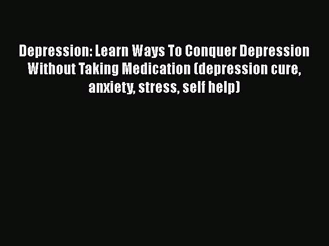 Read Depression: Learn Ways To Conquer Depression Without Taking Medication (depression cure