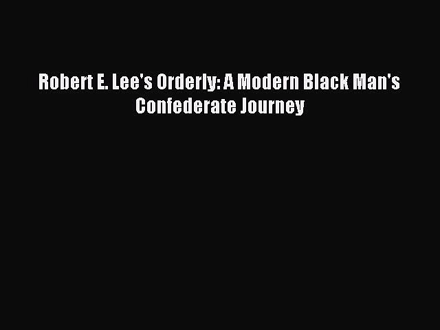 Read Robert E. Lee's Orderly: A Modern Black Man's Confederate Journey PDF Online