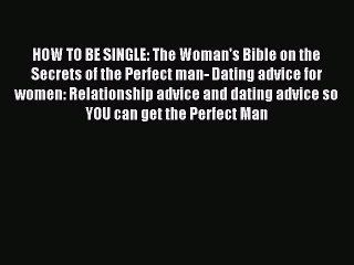 Download HOW TO BE SINGLE: The Woman's Bible on the Secrets of the Perfect man- Dating advice