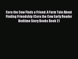 Download Cora the Cow Finds a Friend: A Farm Tale About Finding Friendship (Cora the Cow Early