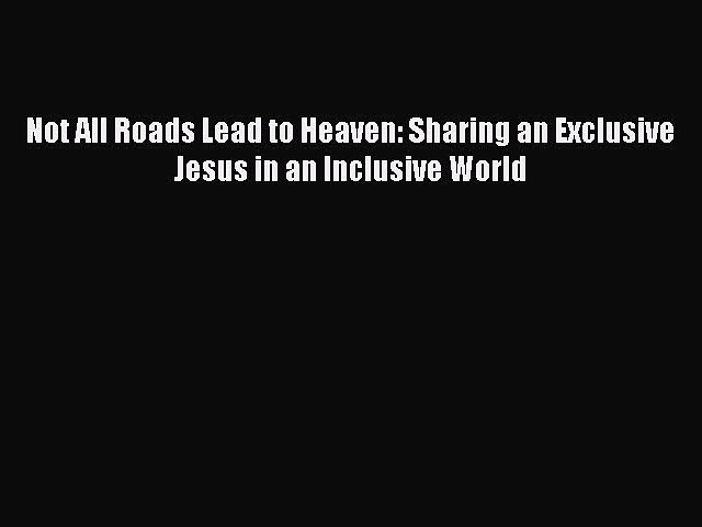 Download Not All Roads Lead to Heaven: Sharing an Exclusive Jesus in an Inclusive World Ebook