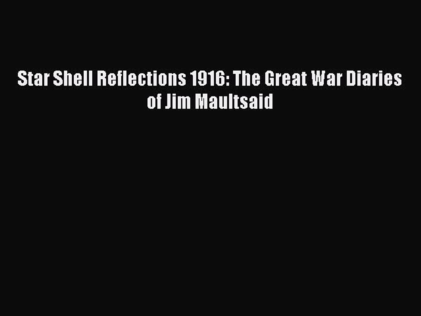 Read Star Shell Reflections 1916: The Great War Diaries of Jim Maultsaid Ebook Free