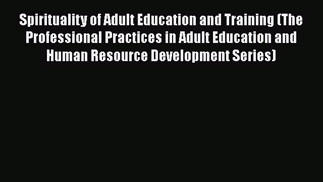 Read Spirituality of Adult Education and Training (The Professional Practices in Adult Education