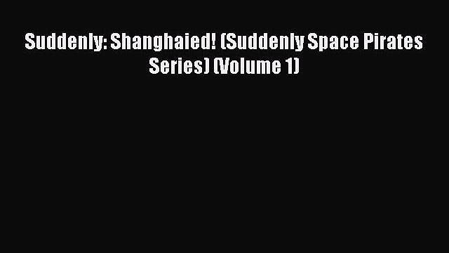 PDF Suddenly: Shanghaied! (Suddenly Space Pirates Series) (Volume 1)  EBook